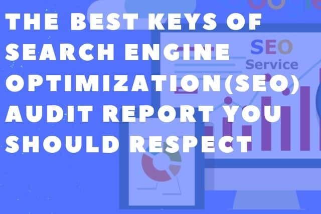 THE BEST KEYS OF SEARCH ENGINE OPTIMIZATION(SEO) AUDIT REPORT YOU SHOULD RESPECT